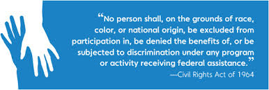 "Photo of quote from the Civil Rights Act of 1964 - ""No person shall, on the grounds of race, color, or national origin, be excluded from participation in, be denied the benefits of, or be subjected to discrimination under any program or activity receiving federal assistance."""